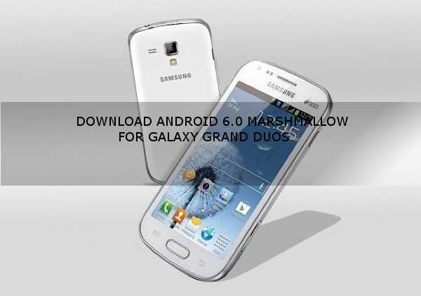 Rom] Download Marshmallow 6 0 For Galaxy Grand Duos (I9082